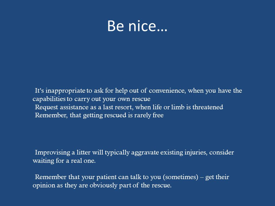 Be nice… It's inappropriate to ask for help out of convenience, when you have the capabilities to carry out your own rescue Request assistance as a last resort, when life or limb is threatened Remember, that getting rescued is rarely free Improvising a litter will typically aggravate existing injuries, consider waiting for a real one.