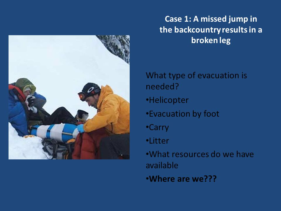 Case 1: A missed jump in the backcountry results in a broken leg What type of evacuation is needed.