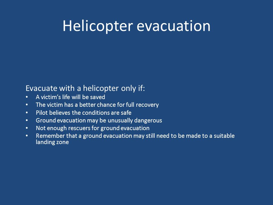 Helicopter evacuation Evacuate with a helicopter only if: A victim's life will be saved The victim has a better chance for full recovery Pilot believes the conditions are safe Ground evacuation may be unusually dangerous Not enough rescuers for ground evacuation Remember that a ground evacuation may still need to be made to a suitable landing zone