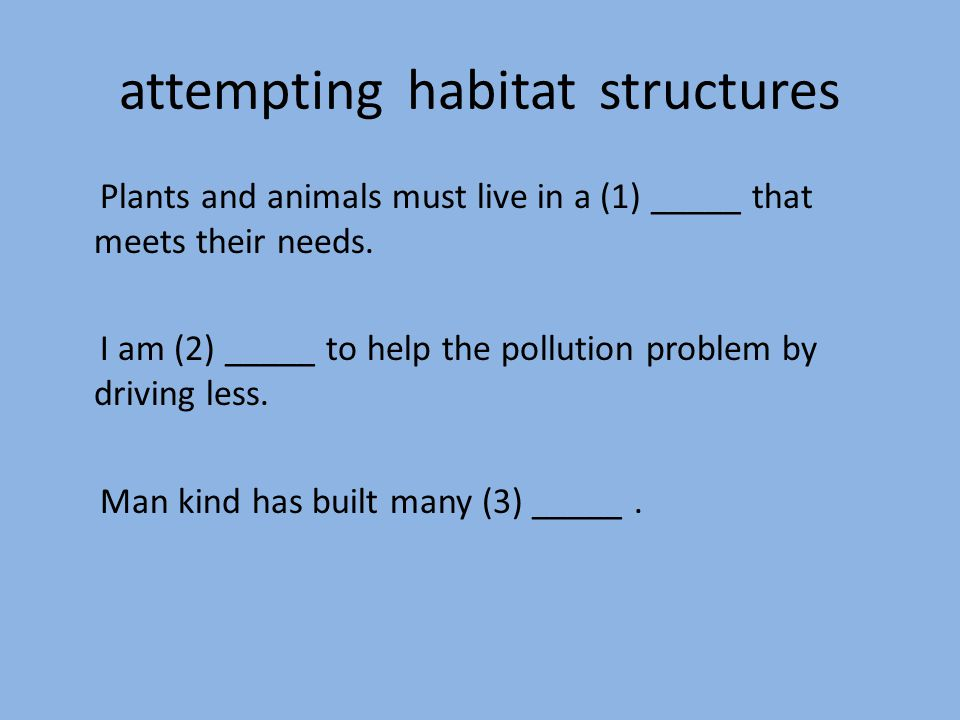 attemptinghabitatstructures Plants and animals must live in a (1) _____ that meets their needs.
