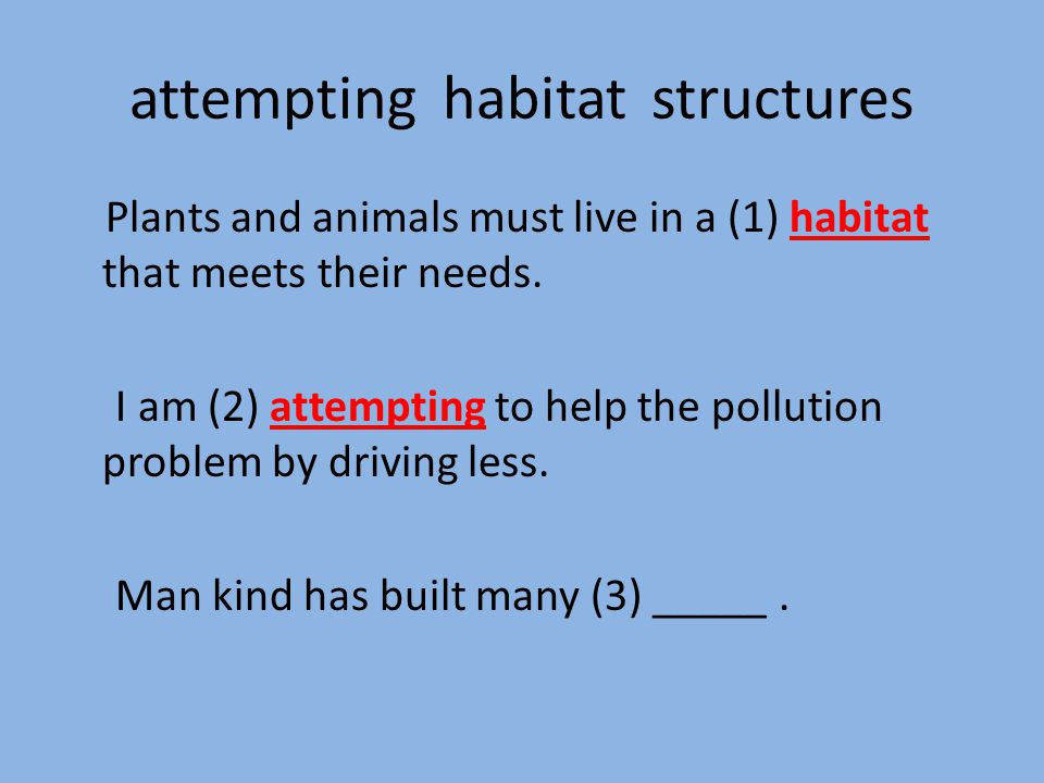 attemptinghabitatstructures Plants and animals must live in a (1) habitat that meets their needs.