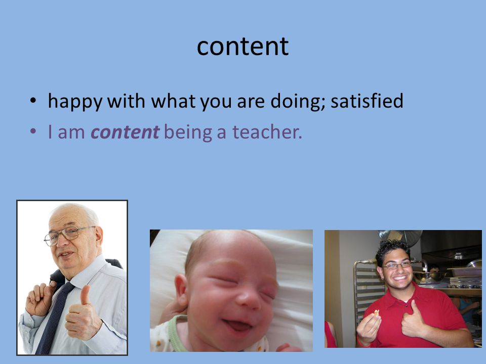 content happy with what you are doing; satisfied I am content being a teacher.