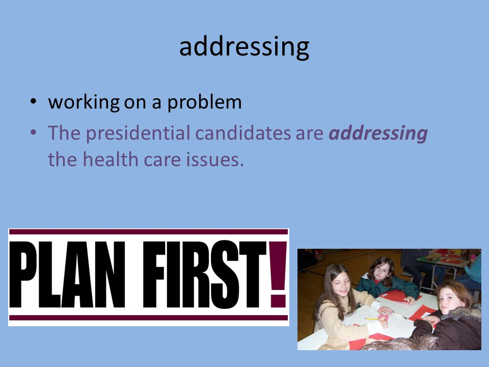 addressing working on a problem The presidential candidates are addressing the health care issues.