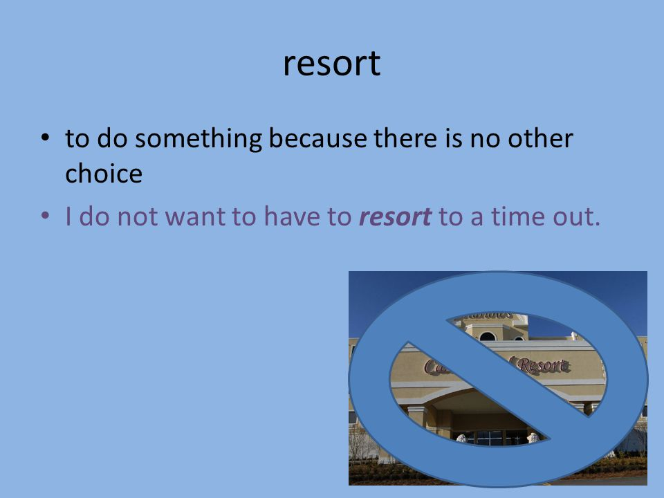 resort to do something because there is no other choice I do not want to have to resort to a time out.