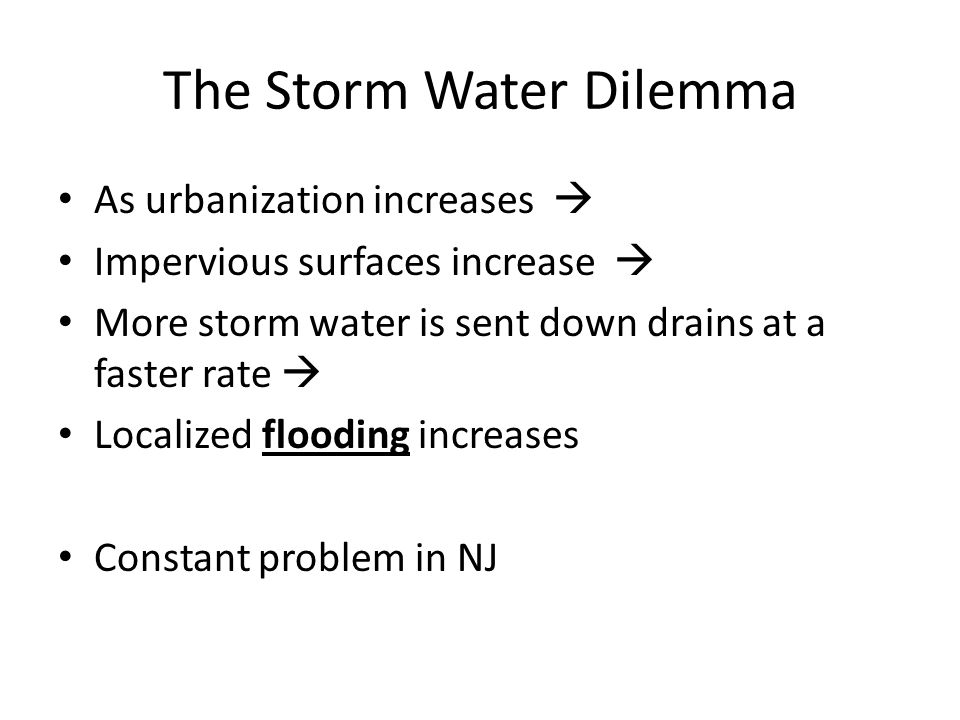 The Storm Water Dilemma As urbanization increases  Impervious surfaces increase  More storm water is sent down drains at a faster rate  Localized flooding increases Constant problem in NJ