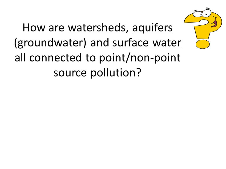 How are watersheds, aquifers (groundwater) and surface water all connected to point/non-point source pollution