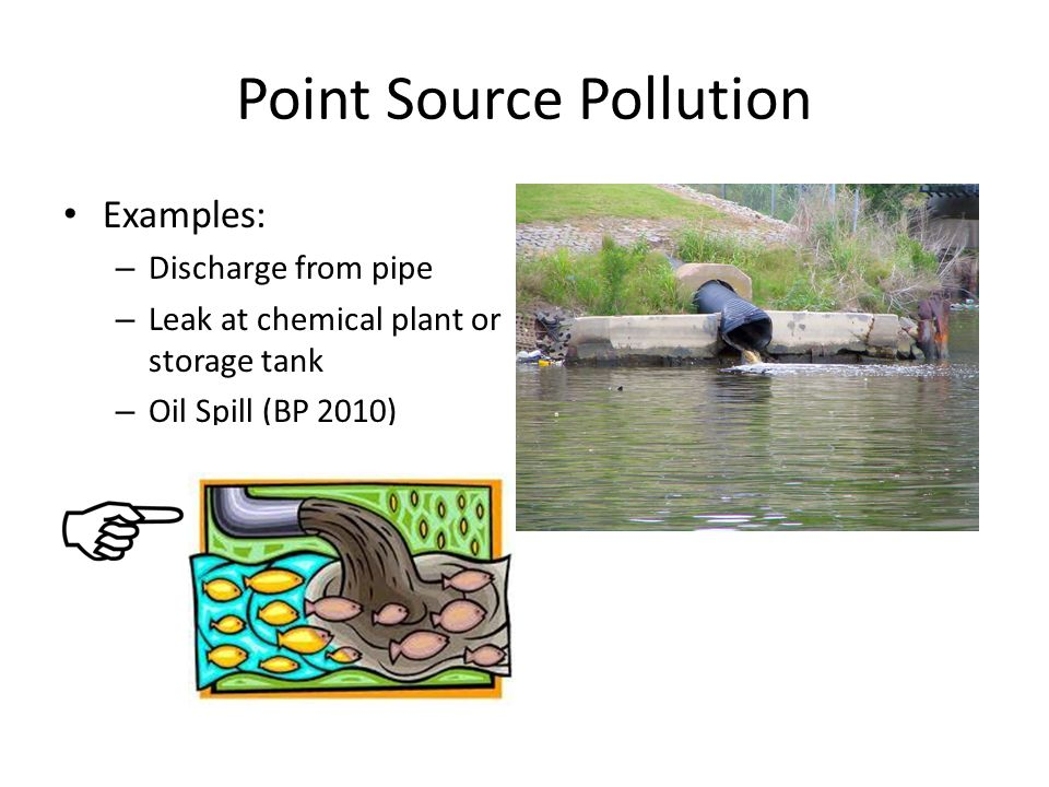Point Source Pollution Examples: – Discharge from pipe – Leak at chemical plant or storage tank – Oil Spill (BP 2010)