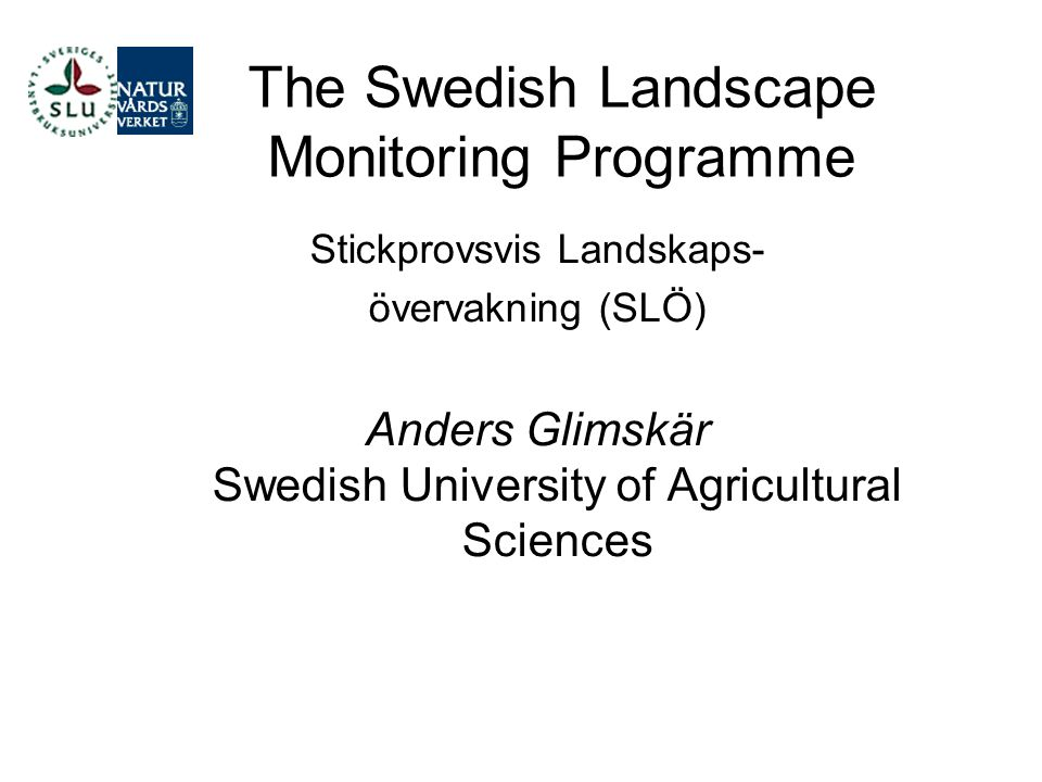 The Swedish Landscape Monitoring Programme Stickprovsvis Landskaps- övervakning (SLÖ) Anders Glimskär Swedish University of Agricultural Sciences
