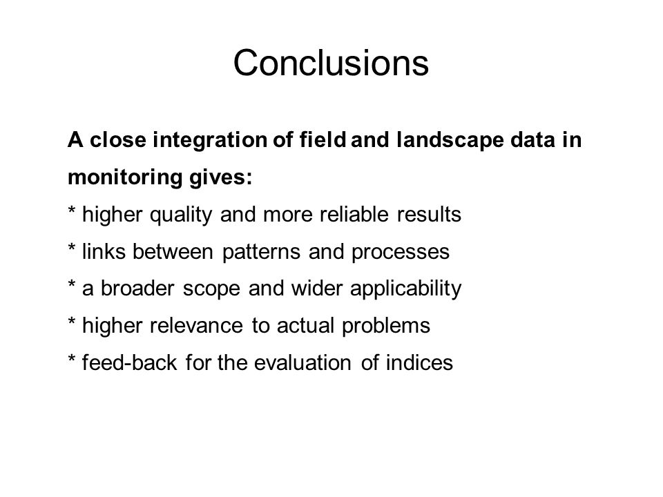 Conclusions A close integration of field and landscape data in monitoring gives: * higher quality and more reliable results * links between patterns and processes * a broader scope and wider applicability * higher relevance to actual problems * feed-back for the evaluation of indices