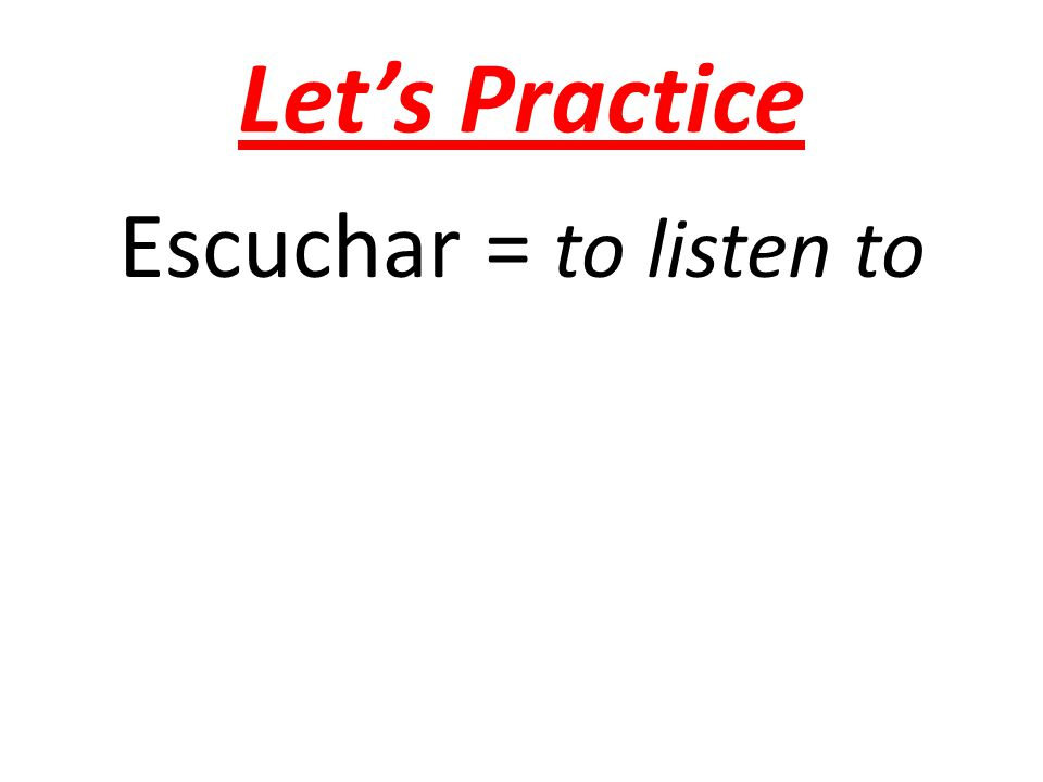 Let's Practice Escuchar = to listen to