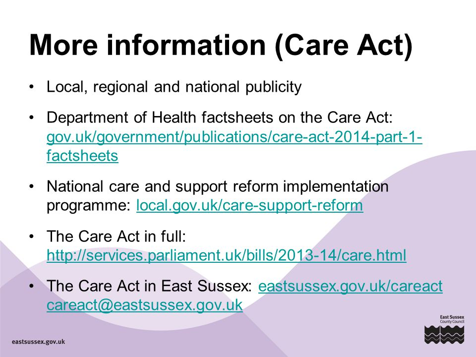 More information (Care Act) Local, regional and national publicity Department of Health factsheets on the Care Act: gov.uk/government/publications/care-act-2014-part-1- factsheets gov.uk/government/publications/care-act-2014-part-1- factsheets National care and support reform implementation programme: local.gov.uk/care-support-reformlocal.gov.uk/care-support-reform The Care Act in full:     The Care Act in East Sussex: eastsussex.gov.uk/careact
