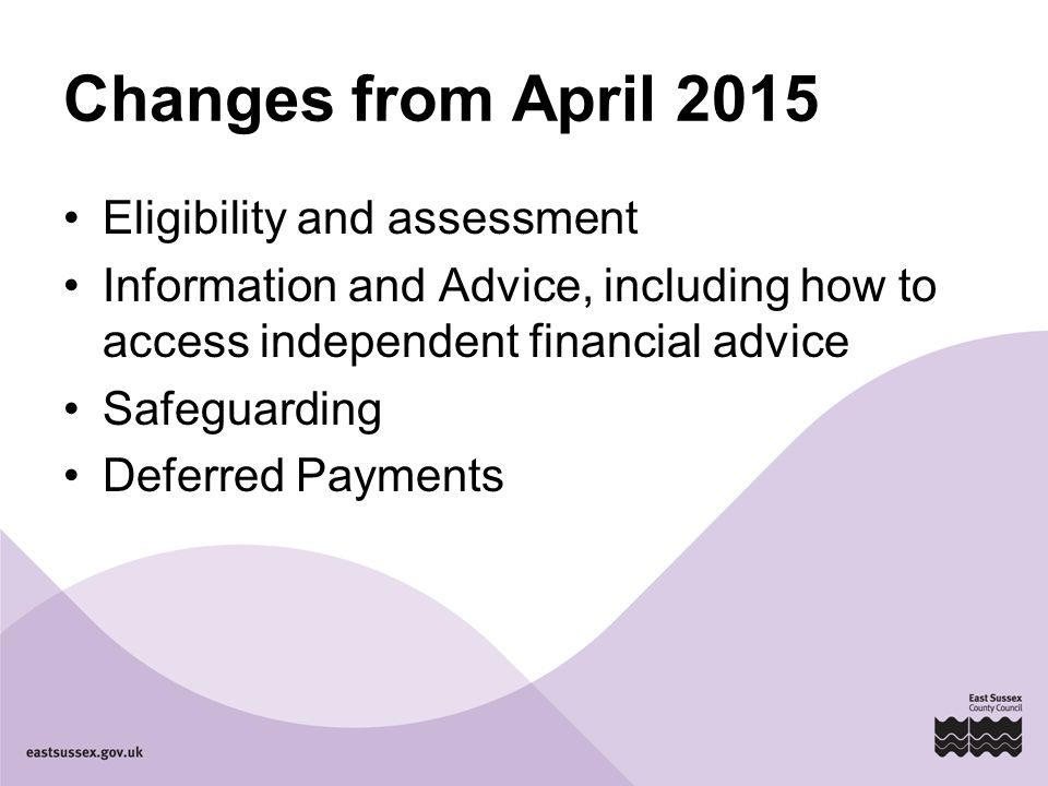 Changes from April 2015 Eligibility and assessment Information and Advice, including how to access independent financial advice Safeguarding Deferred Payments