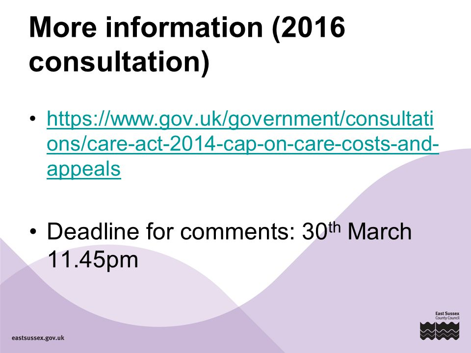 More information (2016 consultation)   ons/care-act-2014-cap-on-care-costs-and- appealshttps://  ons/care-act-2014-cap-on-care-costs-and- appeals Deadline for comments: 30 th March 11.45pm