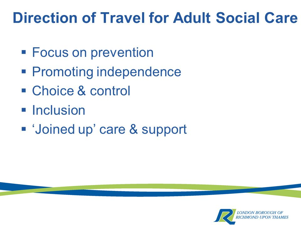 Direction of Travel for Adult Social Care  Focus on prevention  Promoting independence  Choice & control  Inclusion  'Joined up' care & support
