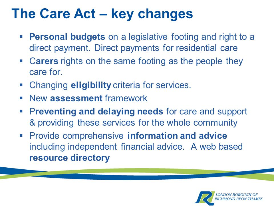 The Care Act – key changes  Personal budgets on a legislative footing and right to a direct payment.