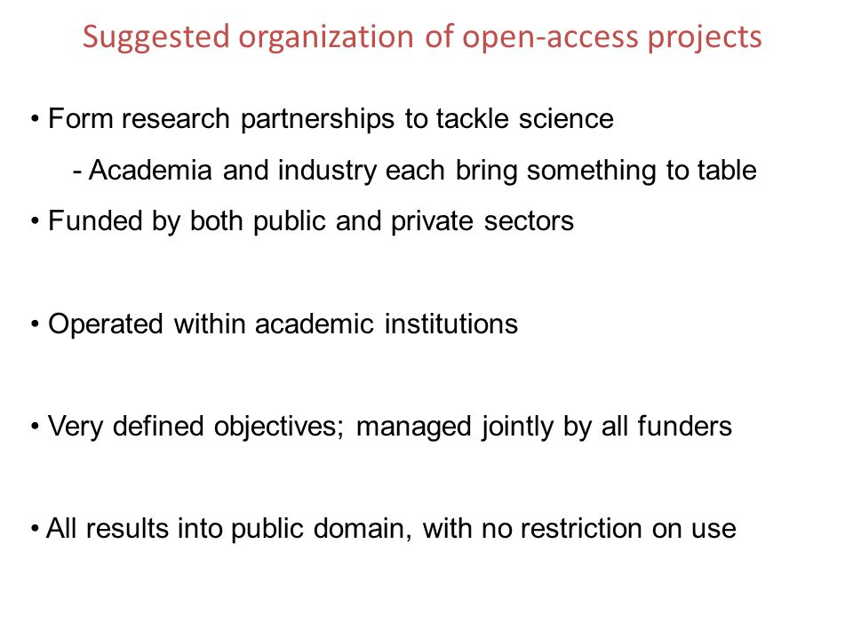 Suggested organization of open-access projects Form research partnerships to tackle science - Academia and industry each bring something to table Funded by both public and private sectors Operated within academic institutions Very defined objectives; managed jointly by all funders All results into public domain, with no restriction on use