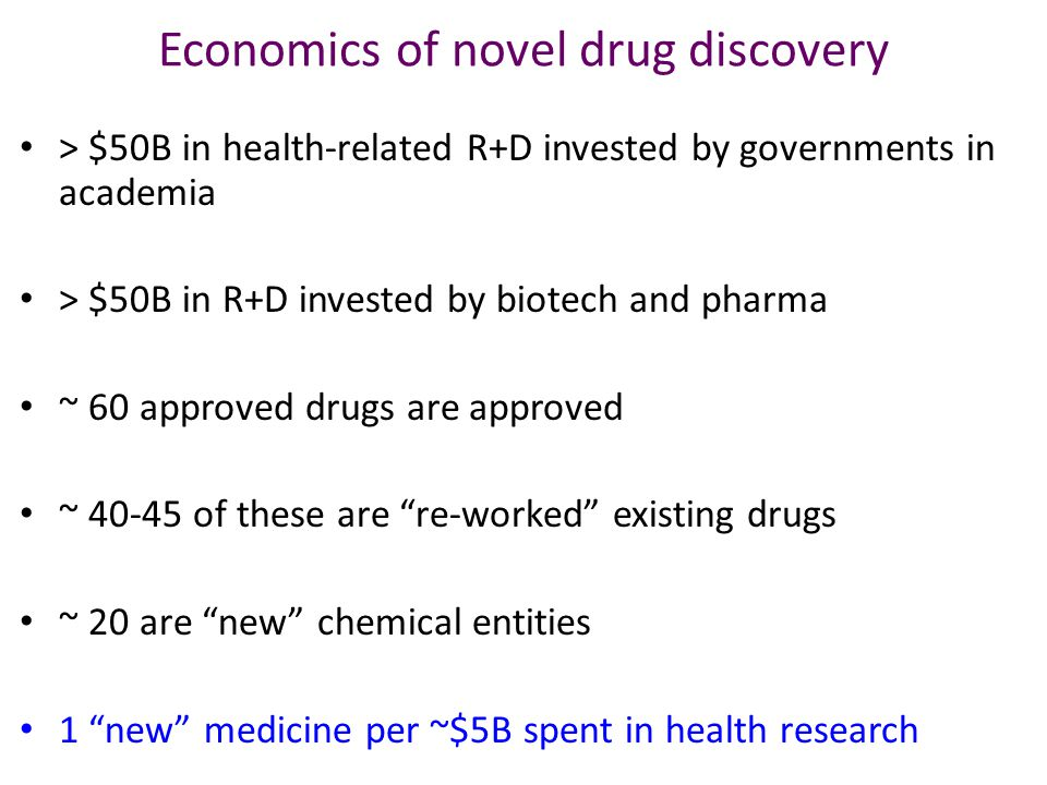 Economics of novel drug discovery > $50B in health-related R+D invested by governments in academia > $50B in R+D invested by biotech and pharma ~ 60 approved drugs are approved ~ of these are re-worked existing drugs ~ 20 are new chemical entities 1 new medicine per ~$5B spent in health research