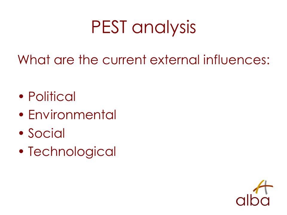 PEST analysis What are the current external influences: Political Environmental Social Technological