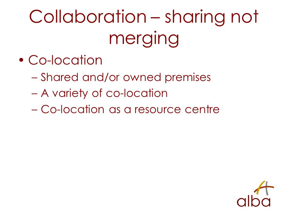Collaboration – sharing not merging Co-location –Shared and/or owned premises –A variety of co-location –Co-location as a resource centre