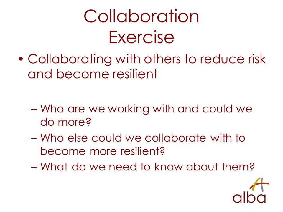Collaboration Exercise Collaborating with others to reduce risk and become resilient –Who are we working with and could we do more.