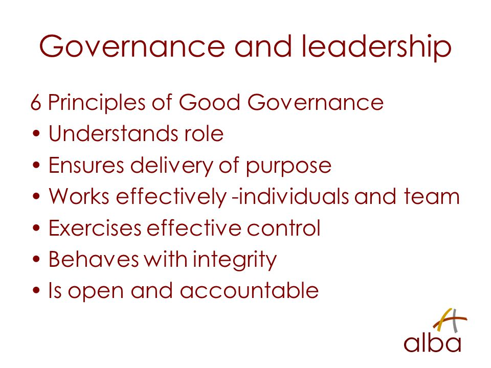 Governance and leadership 6 Principles of Good Governance Understands role Ensures delivery of purpose Works effectively -individuals and team Exercises effective control Behaves with integrity Is open and accountable
