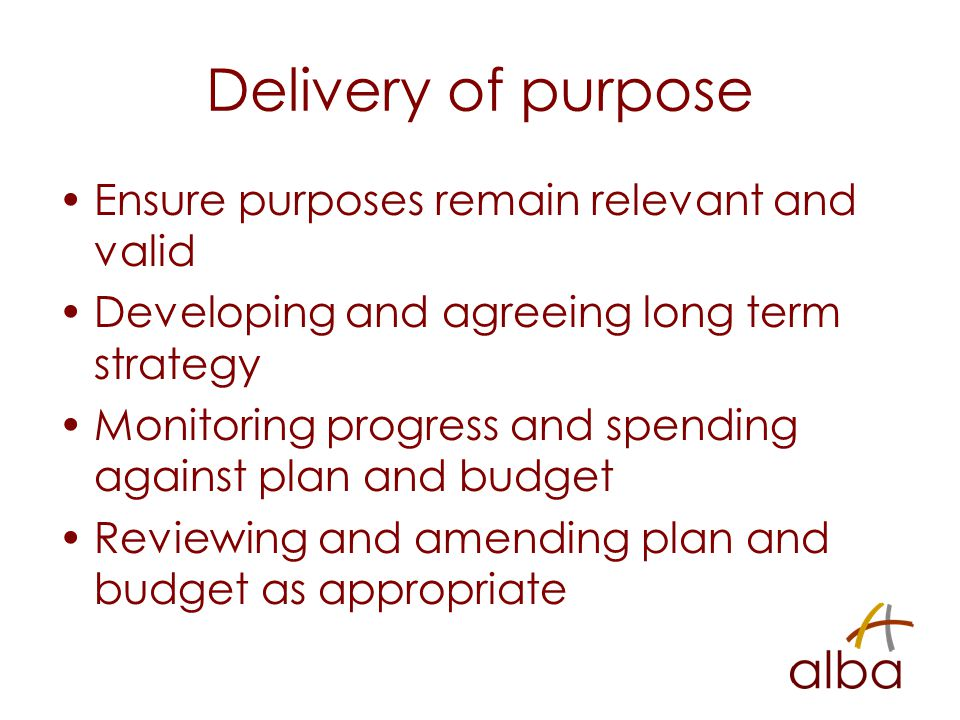 Delivery of purpose Ensure purposes remain relevant and valid Developing and agreeing long term strategy Monitoring progress and spending against plan and budget Reviewing and amending plan and budget as appropriate