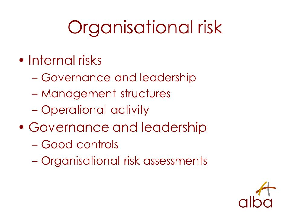 Organisational risk Internal risks –Governance and leadership –Management structures –Operational activity Governance and leadership –Good controls –Organisational risk assessments