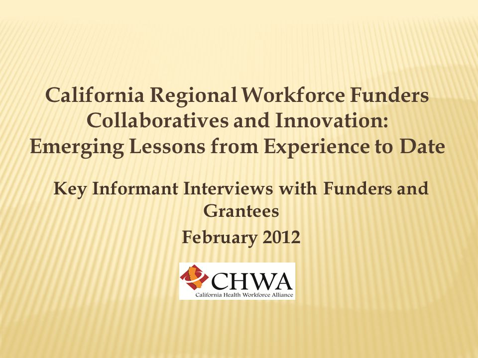 California Regional Workforce Funders Collaboratives and Innovation: Emerging Lessons from Experience to Date Key Informant Interviews with Funders and Grantees February 2012