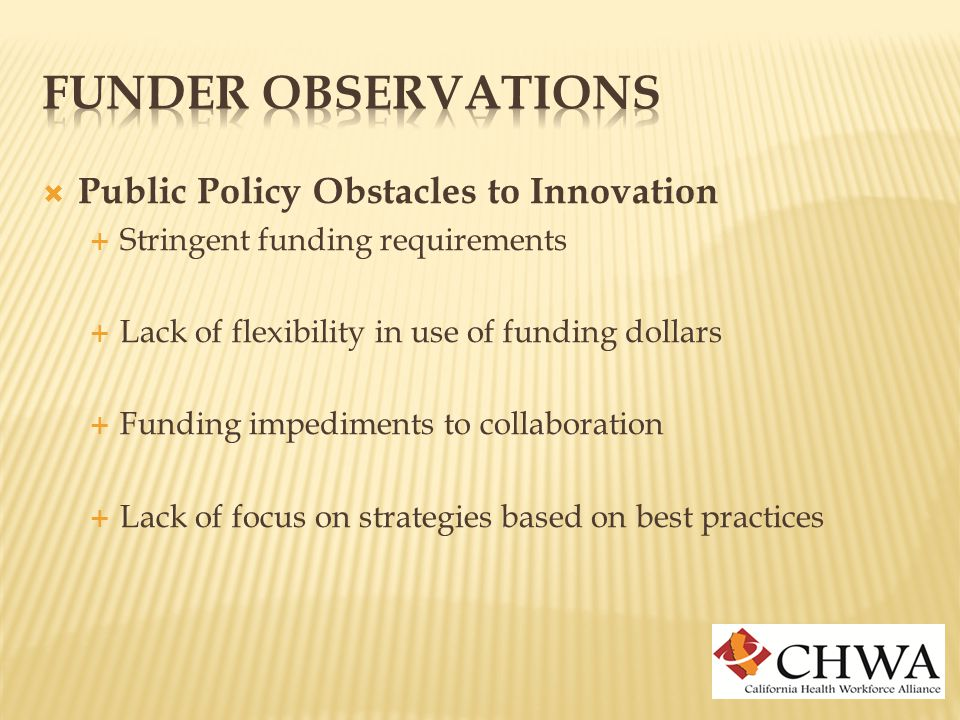  Public Policy Obstacles to Innovation  Stringent funding requirements  Lack of flexibility in use of funding dollars  Funding impediments to collaboration  Lack of focus on strategies based on best practices