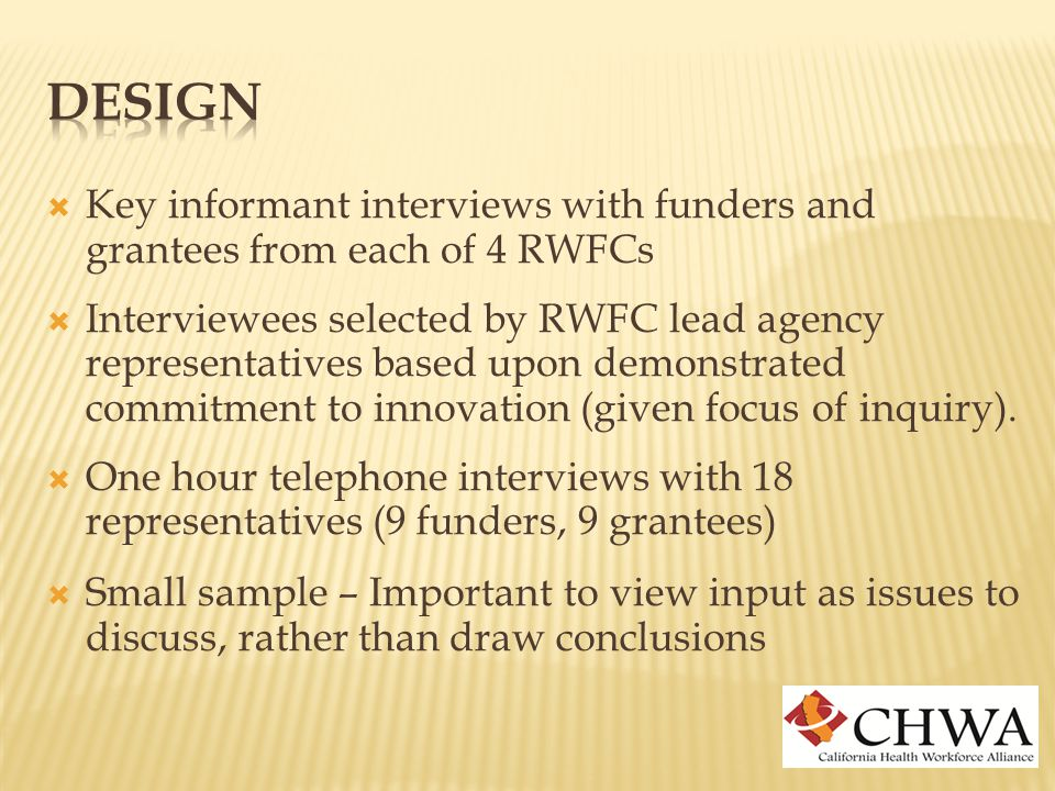  Key informant interviews with funders and grantees from each of 4 RWFCs  Interviewees selected by RWFC lead agency representatives based upon demonstrated commitment to innovation (given focus of inquiry).