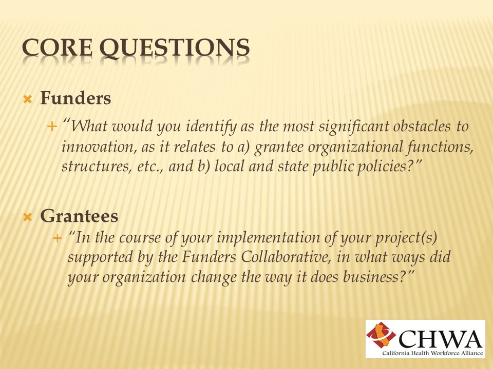  Funders  What would you identify as the most significant obstacles to innovation, as it relates to a) grantee organizational functions, structures, etc., and b) local and state public policies  Grantees  In the course of your implementation of your project(s) supported by the Funders Collaborative, in what ways did your organization change the way it does business