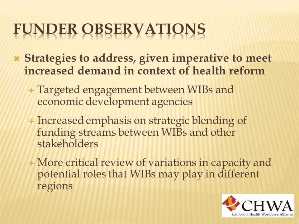  Strategies to address, given imperative to meet increased demand in context of health reform  Targeted engagement between WIBs and economic development agencies  Increased emphasis on strategic blending of funding streams between WIBs and other stakeholders  More critical review of variations in capacity and potential roles that WIBs may play in different regions