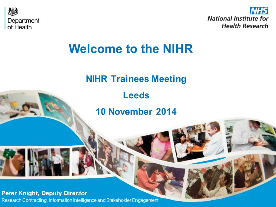 Welcome to the NIHR Peter Knight, Deputy Director Research Contracting, Information Intelligence and Stakeholder Engagement NIHR Trainees Meeting Leeds 10 November 2014