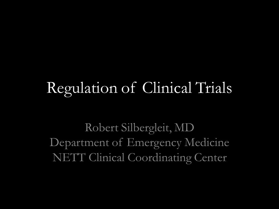 Regulation of Clinical Trials Robert Silbergleit, MD Department of Emergency Medicine NETT Clinical Coordinating Center