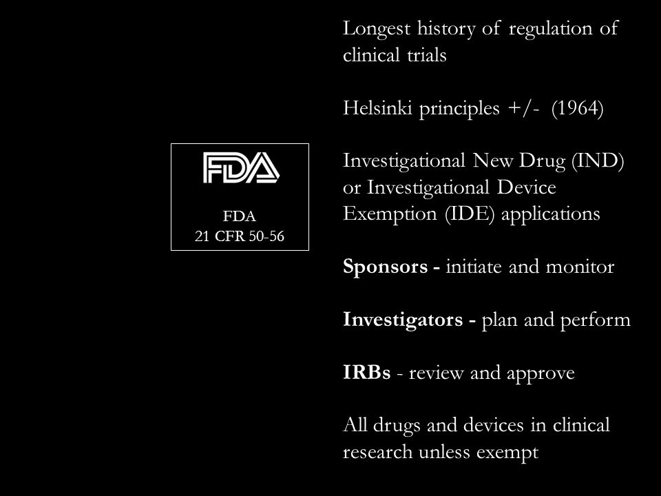 FDA 21 CFR Longest history of regulation of clinical trials Helsinki principles +/- (1964) Investigational New Drug (IND) or Investigational Device Exemption (IDE) applications Sponsors - initiate and monitor Investigators - plan and perform IRBs - review and approve All drugs and devices in clinical research unless exempt