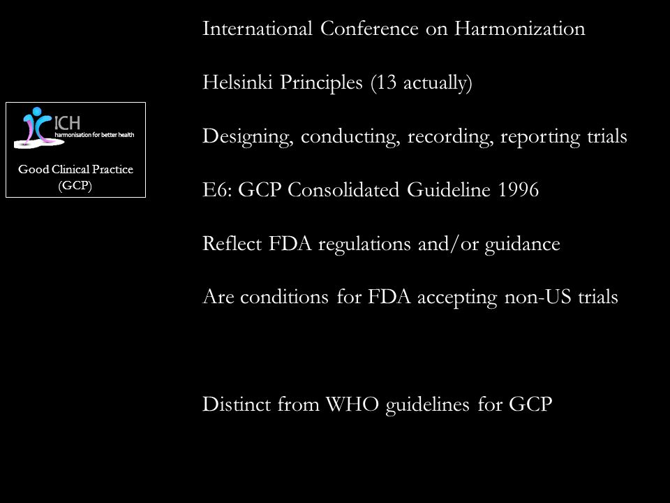Good Clinical Practice (GCP) International Conference on Harmonization Helsinki Principles (13 actually) Designing, conducting, recording, reporting trials E6: GCP Consolidated Guideline 1996 Reflect FDA regulations and/or guidance Are conditions for FDA accepting non-US trials Distinct from WHO guidelines for GCP