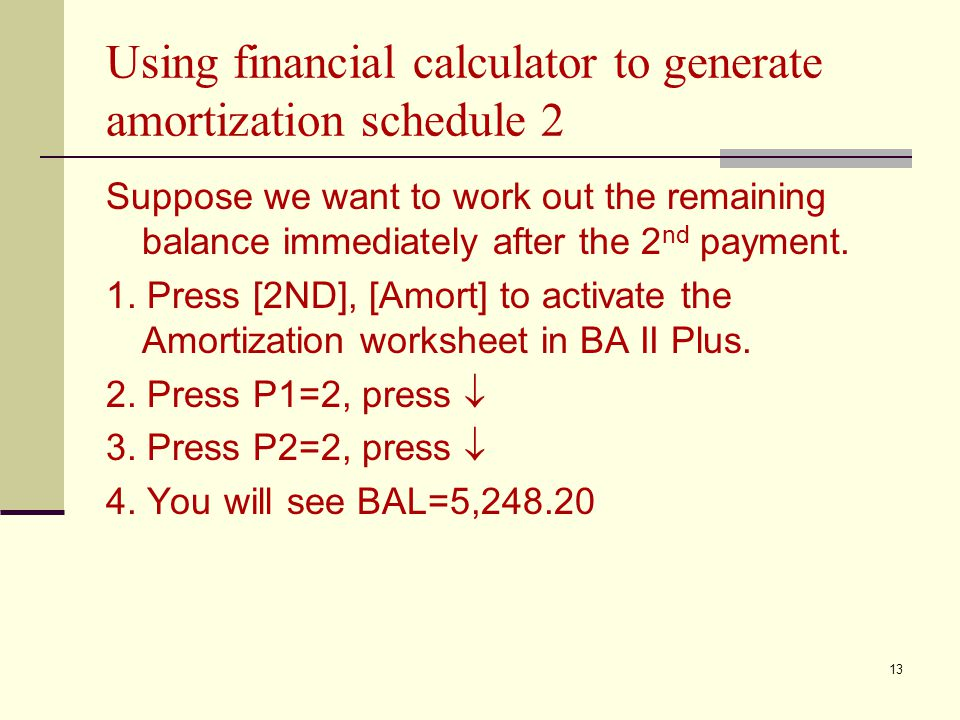 13 Using financial calculator to generate amortization schedule 2 Suppose we want to work out the remaining balance immediately after the 2 nd payment.