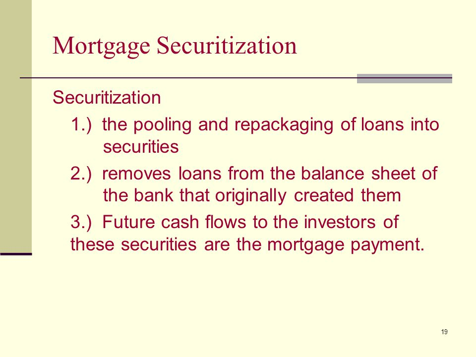19 Mortgage Securitization Securitization 1.) the pooling and repackaging of loans into securities 2.) removes loans from the balance sheet of the bank that originally created them 3.) Future cash flows to the investors of these securities are the mortgage payment.
