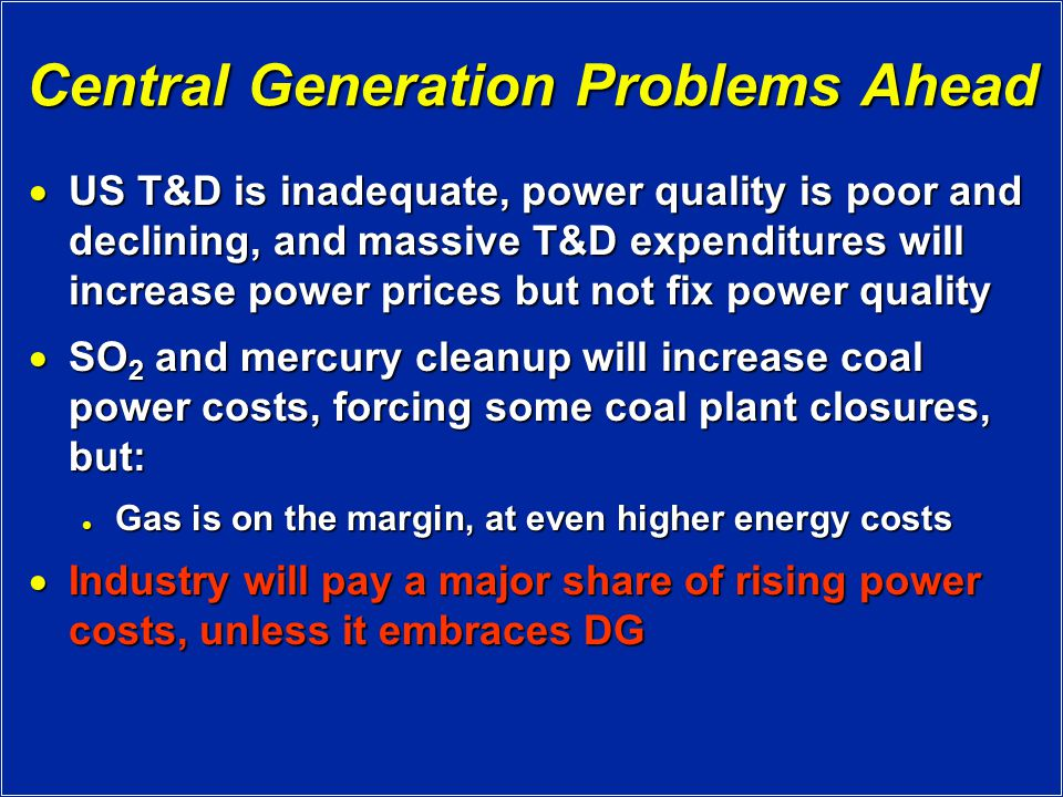 Central Generation Problems Ahead  US T&D is inadequate, power quality is poor and declining, and massive T&D expenditures will increase power prices but not fix power quality  SO 2 and mercury cleanup will increase coal power costs, forcing some coal plant closures, but: Gas is on the margin, at even higher energy costs Gas is on the margin, at even higher energy costs  Industry will pay a major share of rising power costs, unless it embraces DG