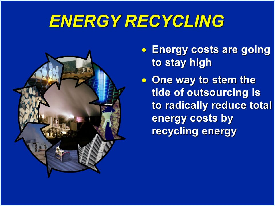 ENERGY RECYCLING  Energy costs are going to stay high  One way to stem the tide of outsourcing is to radically reduce total energy costs by recycling energy