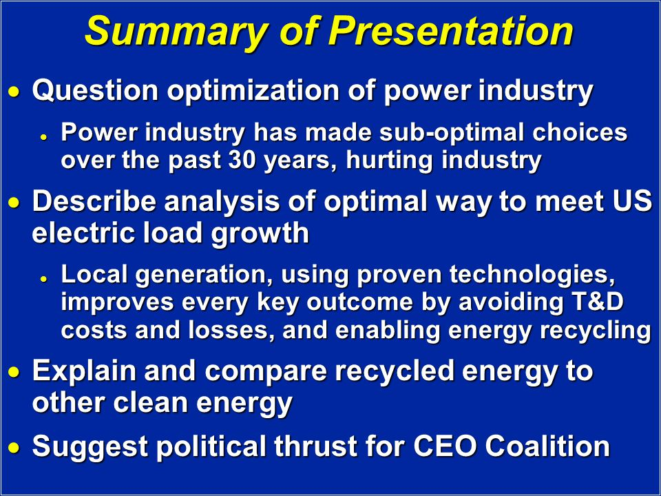 Summary of Presentation  Question optimization of power industry Power industry has made sub-optimal choices over the past 30 years, hurting industry Power industry has made sub-optimal choices over the past 30 years, hurting industry  Describe analysis of optimal way to meet US electric load growth Local generation, using proven technologies, improves every key outcome by avoiding T&D costs and losses, and enabling energy recycling Local generation, using proven technologies, improves every key outcome by avoiding T&D costs and losses, and enabling energy recycling  Explain and compare recycled energy to other clean energy  Suggest political thrust for CEO Coalition