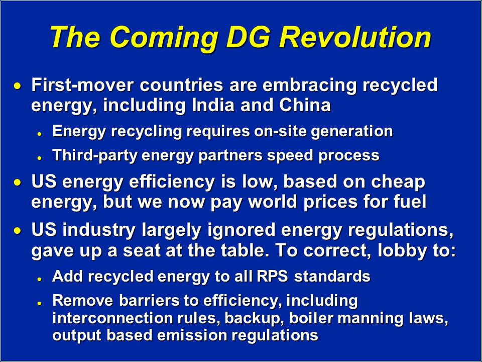 The Coming DG Revolution  First-mover countries are embracing recycled energy, including India and China Energy recycling requires on-site generation Energy recycling requires on-site generation Third-party energy partners speed process Third-party energy partners speed process  US energy efficiency is low, based on cheap energy, but we now pay world prices for fuel  US industry largely ignored energy regulations, gave up a seat at the table.