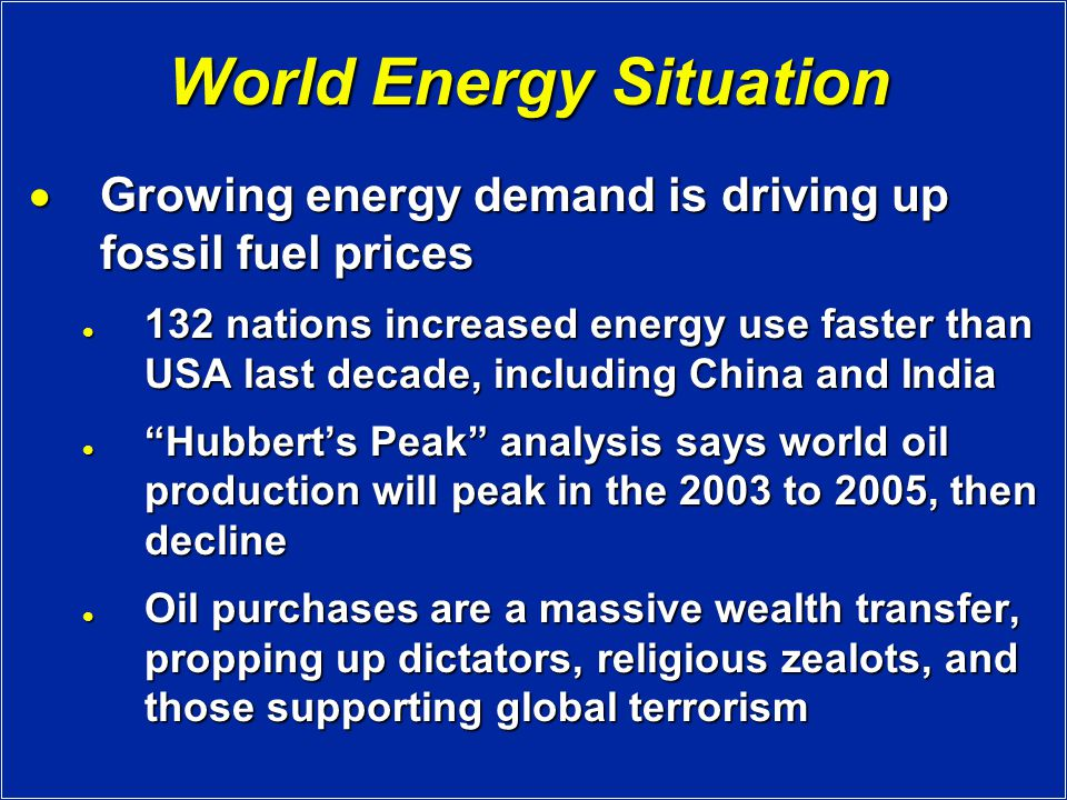 World Energy Situation  Growing energy demand is driving up fossil fuel prices 132 nations increased energy use faster than USA last decade, including China and India 132 nations increased energy use faster than USA last decade, including China and India Hubbert's Peak analysis says world oil production will peak in the 2003 to 2005, then decline Hubbert's Peak analysis says world oil production will peak in the 2003 to 2005, then decline Oil purchases are a massive wealth transfer, propping up dictators, religious zealots, and those supporting global terrorism Oil purchases are a massive wealth transfer, propping up dictators, religious zealots, and those supporting global terrorism