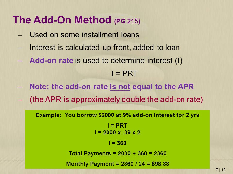 7 | 18 The Add-On Method (PG 215) –Used on some installment loans –Interest is calculated up front, added to loan –Add-on rate is used to determine interest (I) I = PRT –Note: the add-on rate is not equal to the APR –(the APR is approximately double the add-on rate) Example: You borrow $2000 at 9% add-on interest for 2 yrs I = PRT I = 2000 x.09 x 2 I = 360 Total Payments = = 2360 Monthly Payment = 2360 / 24 = $98.33