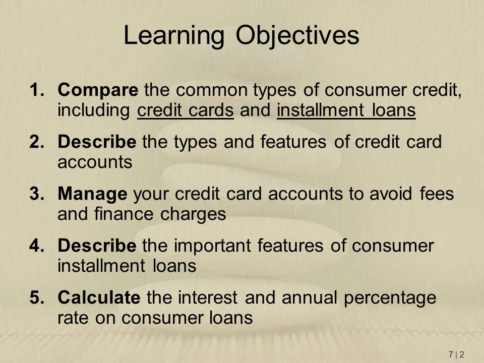 7 | 2 Learning Objectives 1.Compare the common types of consumer credit, including credit cards and installment loans 2.Describe the types and features of credit card accounts 3.Manage your credit card accounts to avoid fees and finance charges 4.Describe the important features of consumer installment loans 5.Calculate the interest and annual percentage rate on consumer loans