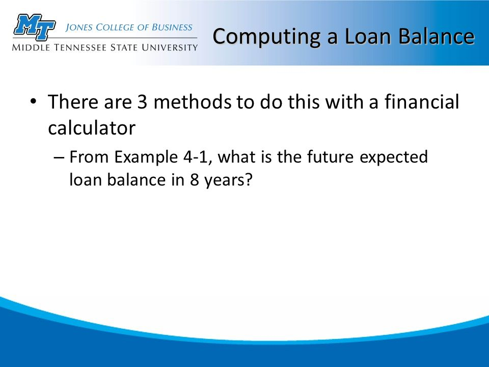 Computing a Loan Balance There are 3 methods to do this with a financial calculator – From Example 4-1, what is the future expected loan balance in 8 years