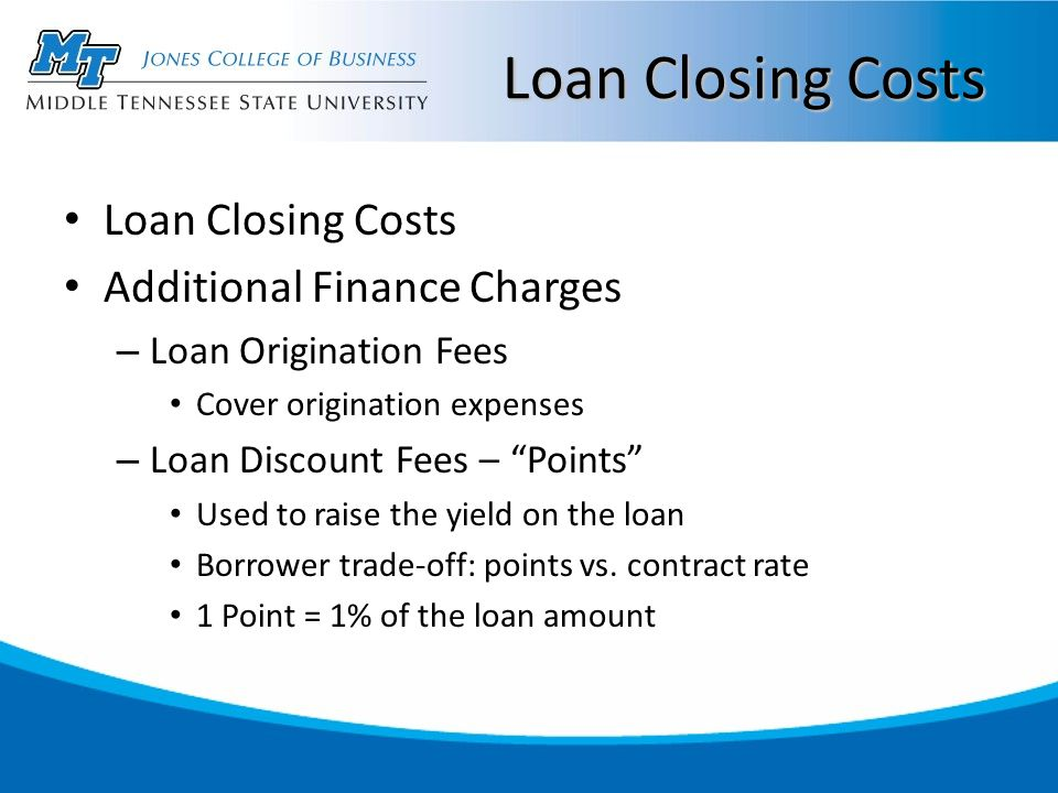 Loan Closing Costs Additional Finance Charges – Loan Origination Fees Cover origination expenses – Loan Discount Fees – Points Used to raise the yield on the loan Borrower trade-off: points vs.