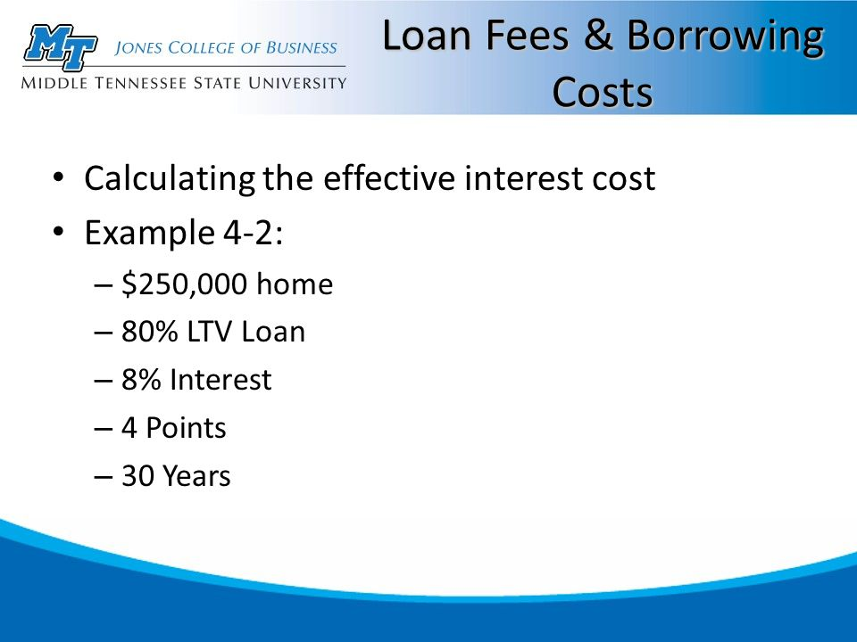 Loan Fees & Borrowing Costs Calculating the effective interest cost Example 4-2: – $250,000 home – 80% LTV Loan – 8% Interest – 4 Points – 30 Years