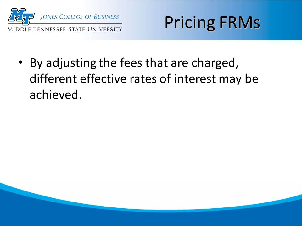 Pricing FRMs By adjusting the fees that are charged, different effective rates of interest may be achieved.