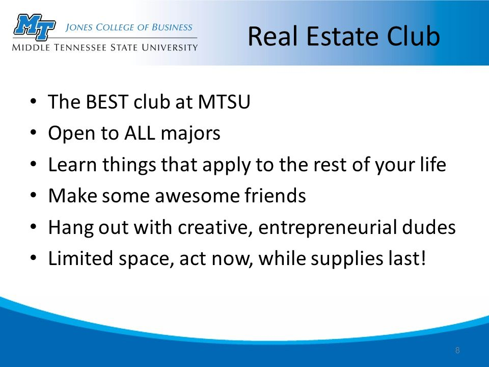 Real Estate Club The BEST club at MTSU Open to ALL majors Learn things that apply to the rest of your life Make some awesome friends Hang out with creative, entrepreneurial dudes Limited space, act now, while supplies last.